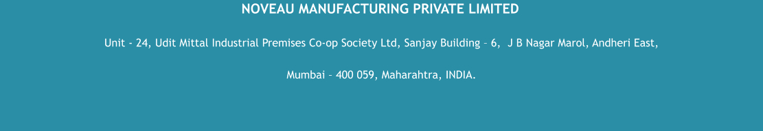 NOVEAU MANUFACTURING PRIVATE LIMITED Unit - 24, Udit Mittal Industrial Premises Co-op Society Ltd, Sanjay Building – 6,  J B Nagar Marol, Andheri East,  Mumbai – 400 059, Maharahtra, INDIA.