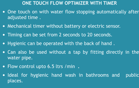 One touch flow optimizer WITH TIMER •	One touch on with water flow stopping automatically after adjusted time .   •	Mechanical timer without battery or electric sensor.  •	Timing can be set from 2 seconds to 20 seconds.   •	Hygienic can be operated with the back of hand . •	Can also be used without a tap by fitting directly in the water pipe.  •	Flow control upto 6.5 ltrs /min  .  •	Ideal for hygienic hand wash in bathrooms and  public places.
